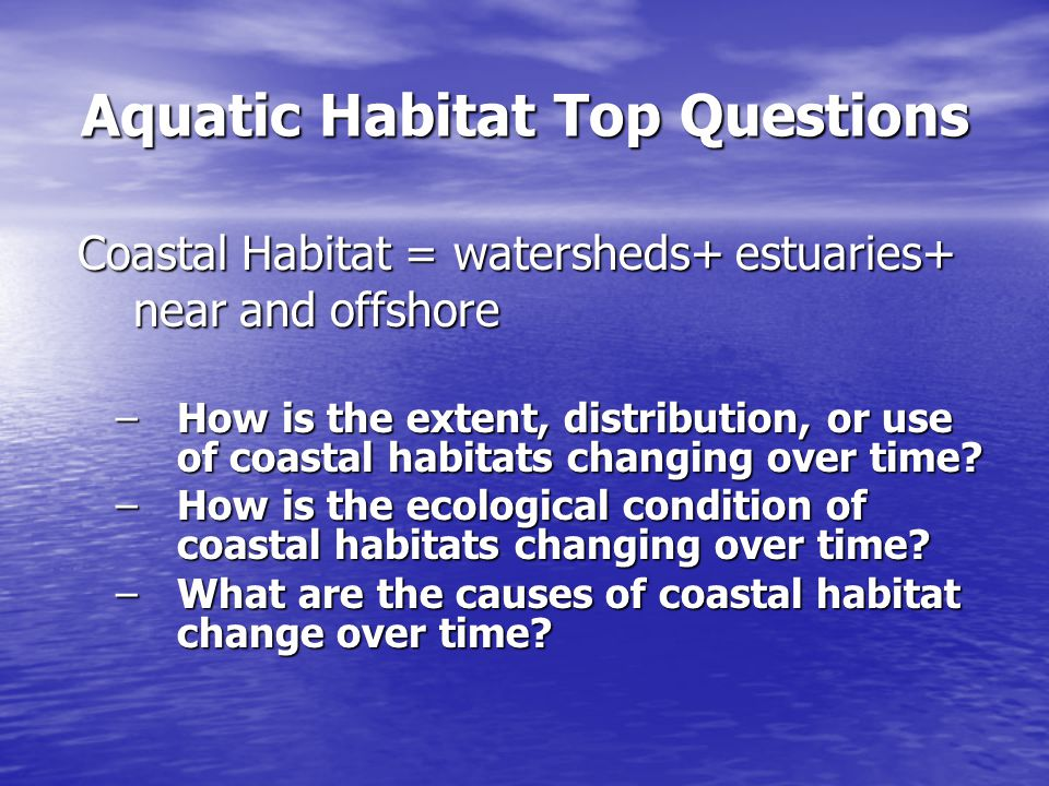 Aquatic Habitat Top Questions Coastal Habitat = watersheds+ estuaries+ near and offshore Coastal Habitat = watersheds+ estuaries+ near and offshore –How is the extent, distribution, or use of coastal habitats changing over time.