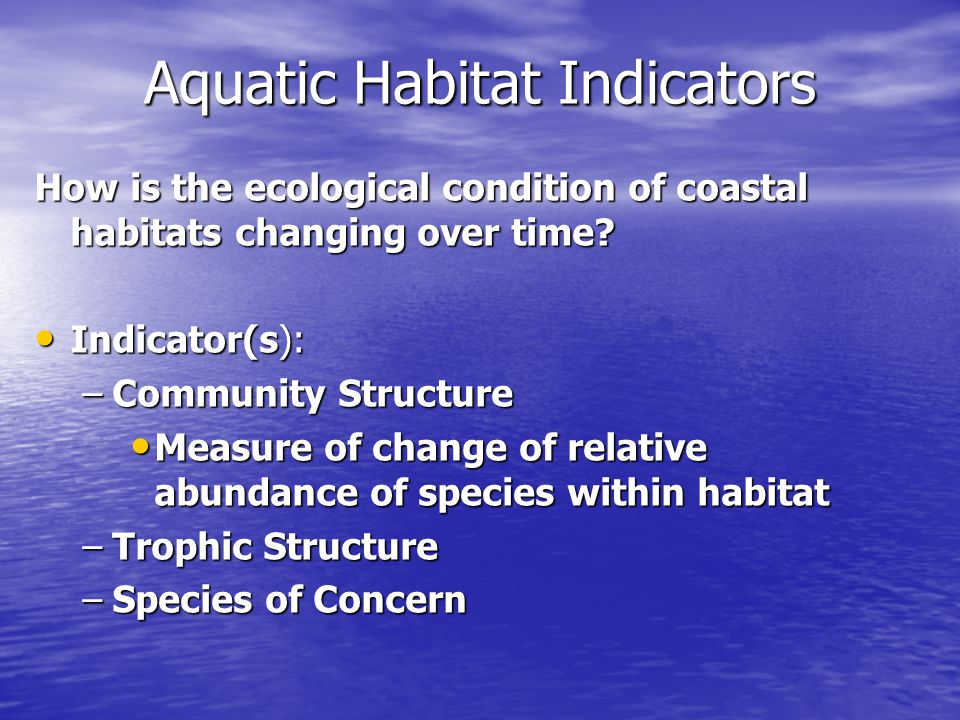 Aquatic Habitat Indicators How is the ecological condition of coastal habitats changing over time.