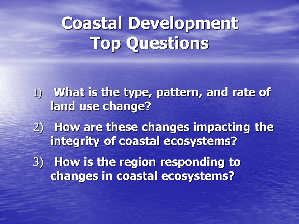 Coastal Development Top Questions 1) What is the type, pattern, and rate of land use change.