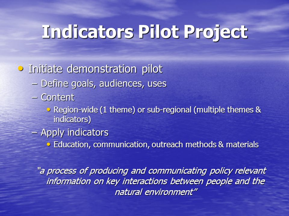 Indicators Pilot Project Initiate demonstration pilot Initiate demonstration pilot –Define goals, audiences, uses –Content Region-wide (1 theme) or sub-regional (multiple themes & indicators) Region-wide (1 theme) or sub-regional (multiple themes & indicators) –Apply indicators Education, communication, outreach methods & materials Education, communication, outreach methods & materials a process of producing and communicating policy relevant information on key interactions between people and the natural environment