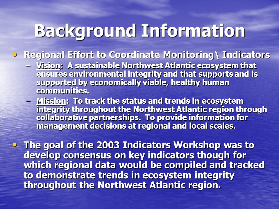 Background Information Regional Effort to Coordinate Monitoring\ Indicators Regional Effort to Coordinate Monitoring\ Indicators –Vision: A sustainable Northwest Atlantic ecosystem that ensures environmental integrity and that supports and is supported by economically viable, healthy human communities.