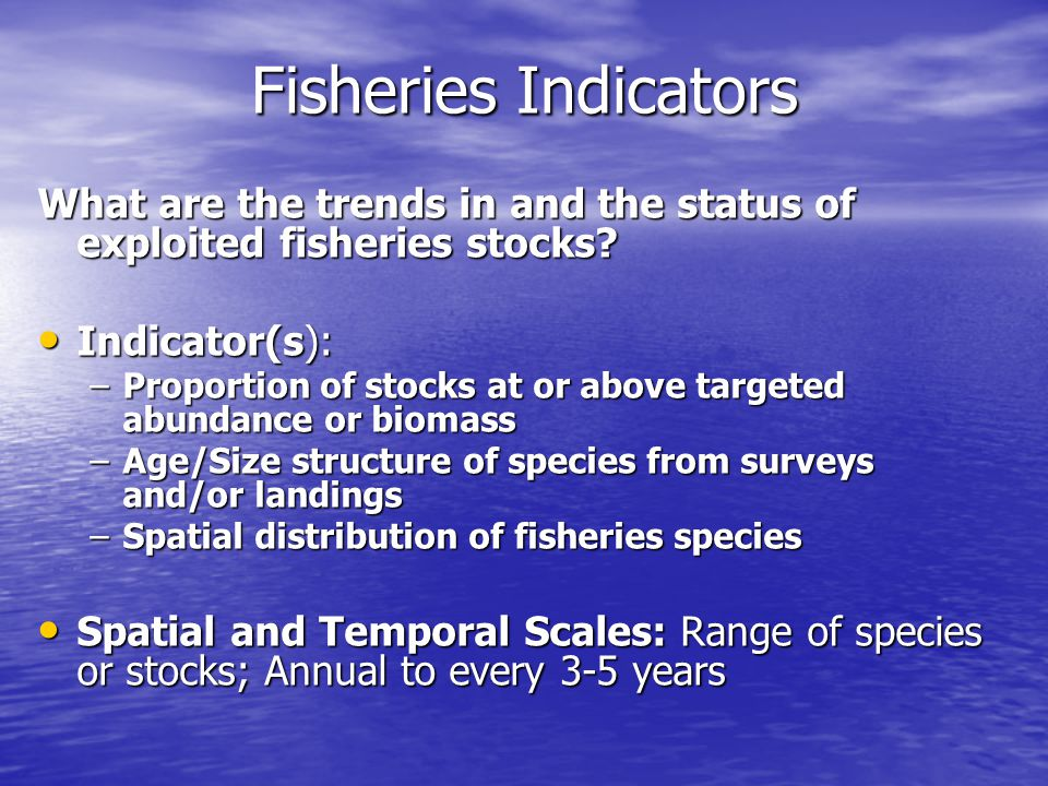 Fisheries Indicators What are the trends in and the status of exploited fisheries stocks.