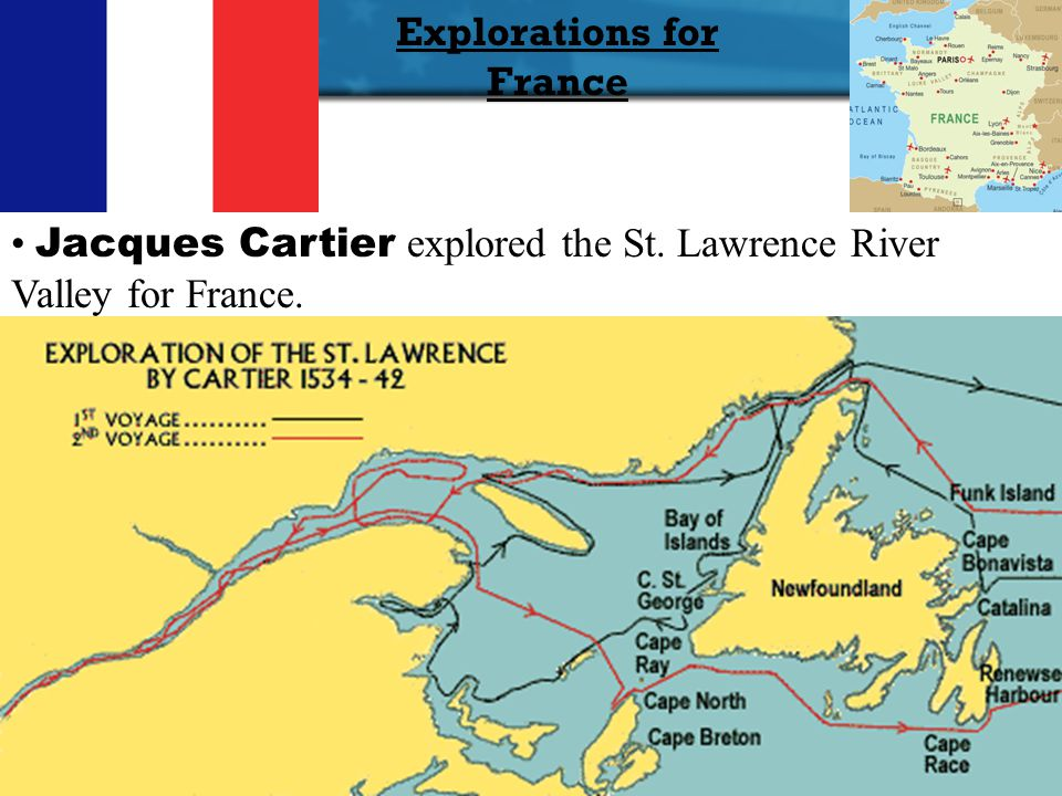 Explorations for France Jacques Cartier Jacques Cartier explored the St. Lawrence River Valley for France.