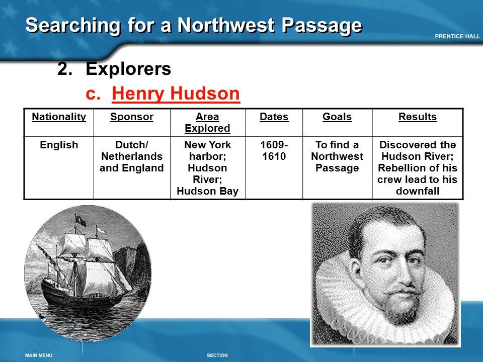 Searching for a Northwest Passage 2.Explorers c. Henry Hudson NationalitySponsorArea Explored DatesGoalsResults EnglishDutch/ Netherlands and England