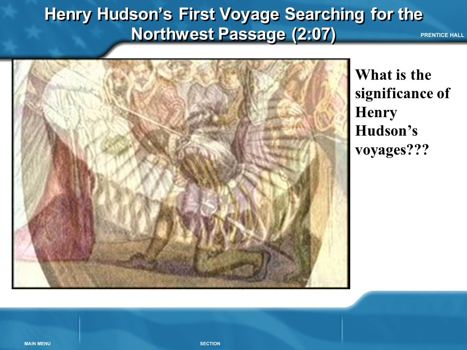 Henry Hudson's First Voyage Searching for the Northwest Passage (2:07) What is the significance of Henry Hudson's voyages???
