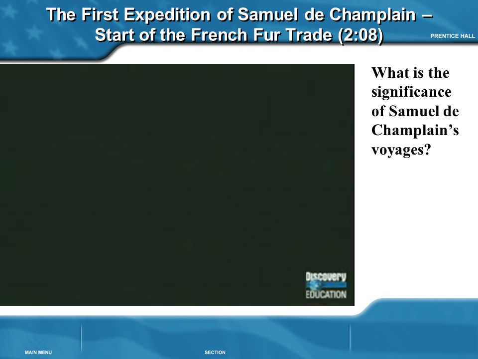 The First Expedition of Samuel de Champlain – Start of the French Fur Trade (2:08) What is the significance of Samuel de Champlain's voyages?