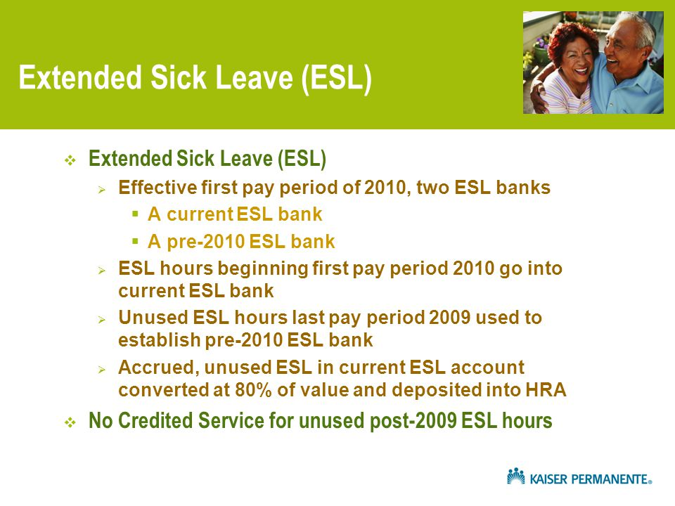 Extended Sick Leave (ESL)  Extended Sick Leave (ESL)  Effective first pay period of 2010, two ESL banks  A current ESL bank  A pre-2010 ESL bank  ESL hours beginning first pay period 2010 go into current ESL bank  Unused ESL hours last pay period 2009 used to establish pre-2010 ESL bank  Accrued, unused ESL in current ESL account converted at 80% of value and deposited into HRA  No Credited Service for unused post-2009 ESL hours