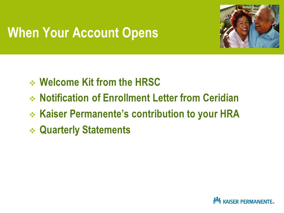 When Your Account Opens  Welcome Kit from the HRSC  Notification of Enrollment Letter from Ceridian  Kaiser Permanente's contribution to your HRA  Quarterly Statements