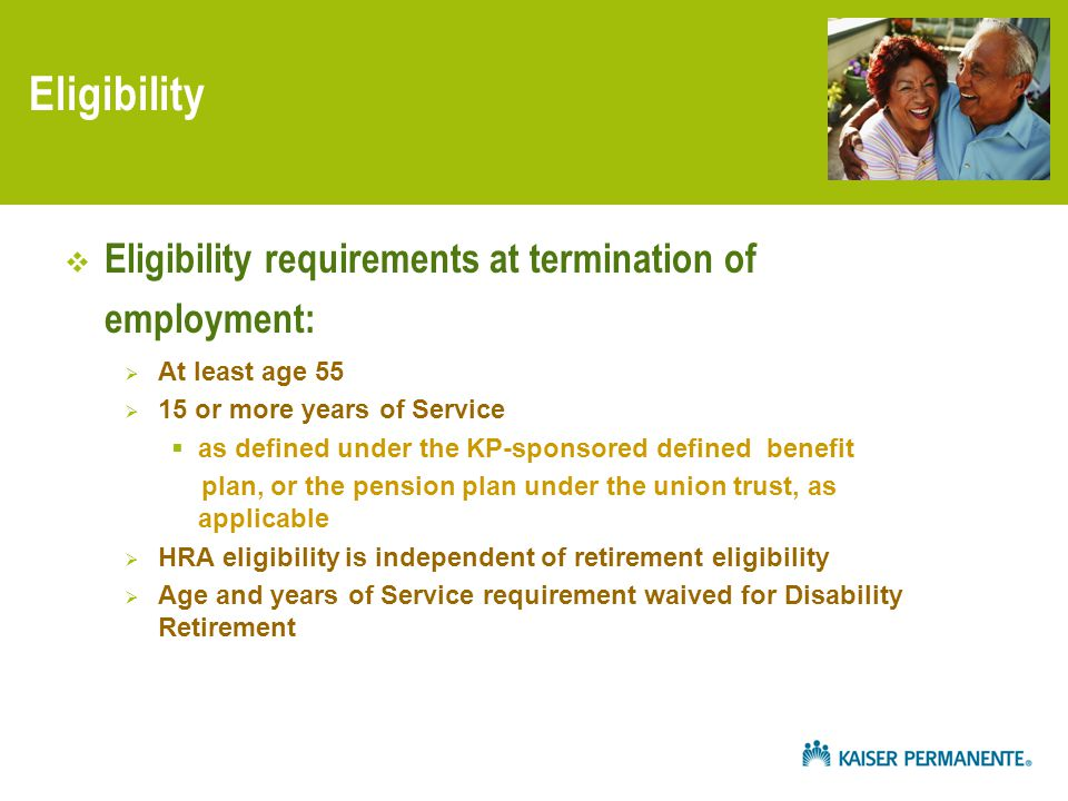 Eligibility  Eligibility requirements at termination of employment:  At least age 55  15 or more years of Service  as defined under the KP-sponsored defined benefit plan, or the pension plan under the union trust, as applicable  HRA eligibility is independent of retirement eligibility  Age and years of Service requirement waived for Disability Retirement