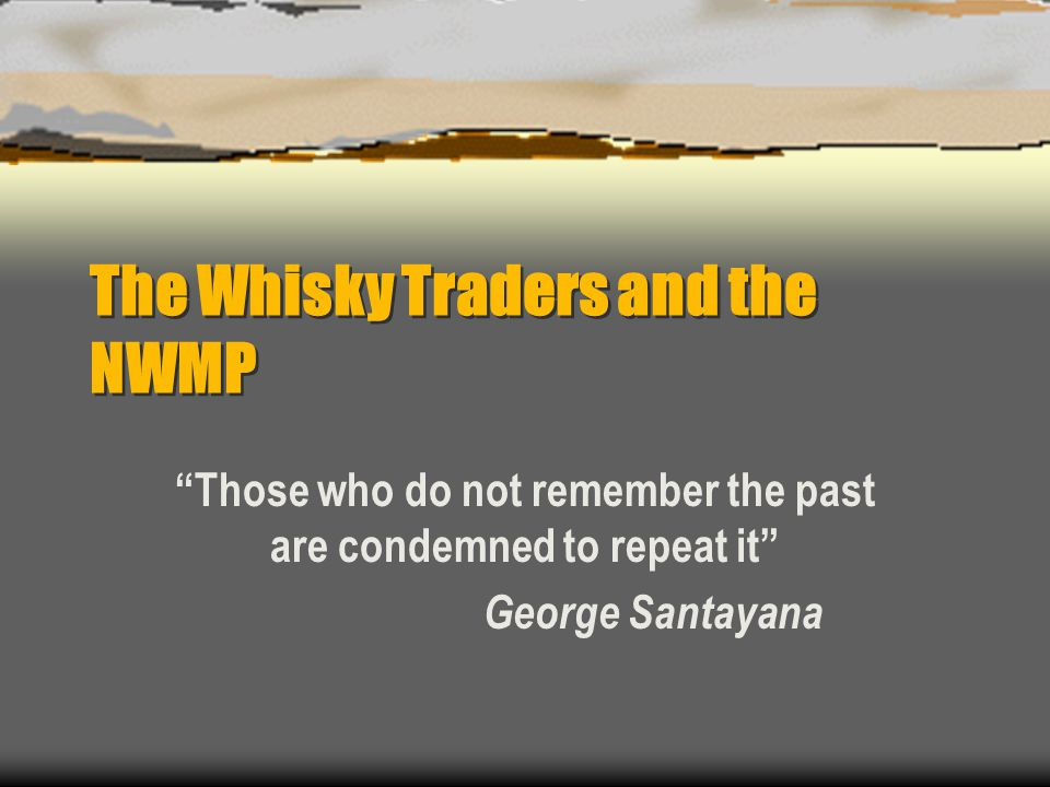 """The Whisky Traders and the NWMP """"Those who do not remember the past are condemned to repeat it"""" George Santayana"""