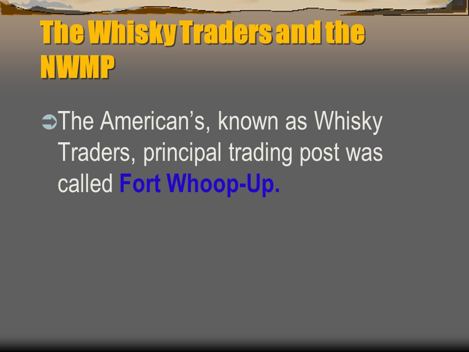 The Whisky Traders and the NWMP  The American's, known as Whisky Traders, principal trading post was called Fort Whoop-Up.