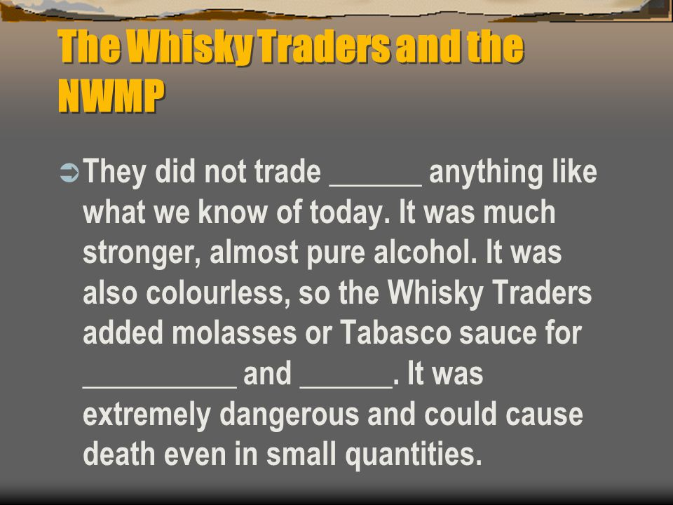 The Whisky Traders and the NWMP  They did not trade ______ anything like what we know of today. It was much stronger, almost pure alcohol. It was als