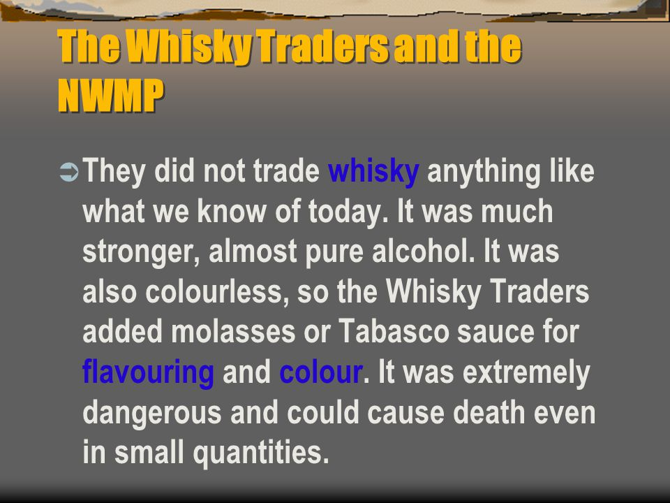 The Whisky Traders and the NWMP  They did not trade whisky anything like what we know of today. It was much stronger, almost pure alcohol. It was als