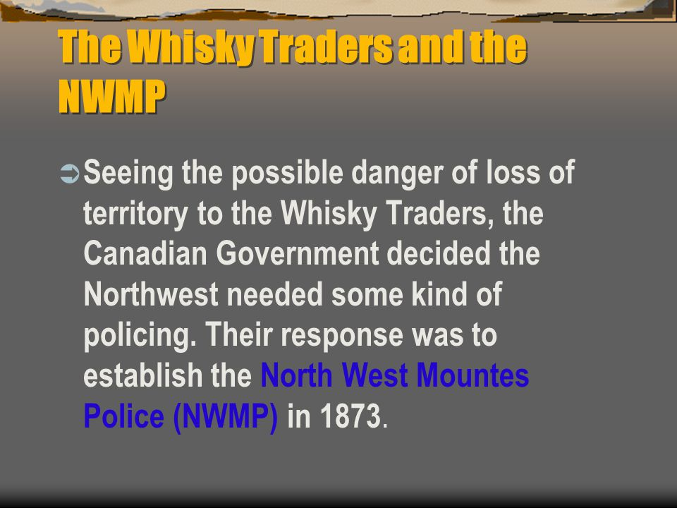 The Whisky Traders and the NWMP  Seeing the possible danger of loss of territory to the Whisky Traders, the Canadian Government decided the Northwest