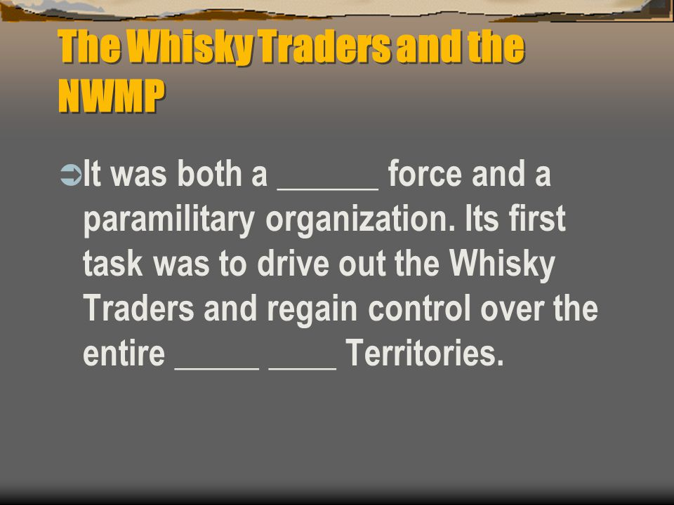 The Whisky Traders and the NWMP  It was both a ______ force and a paramilitary organization. Its first task was to drive out the Whisky Traders and r