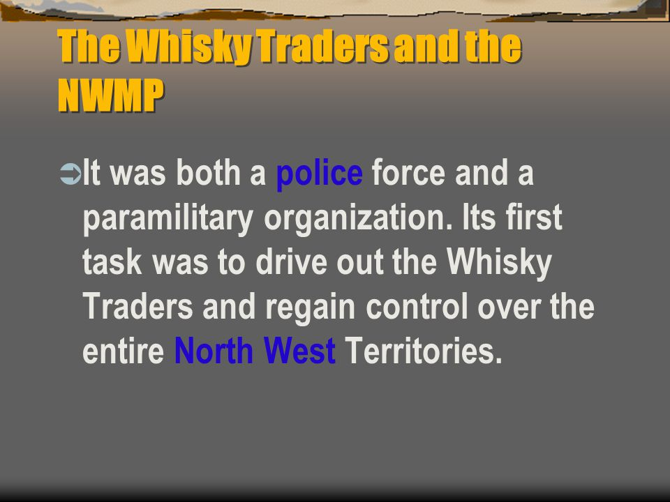 The Whisky Traders and the NWMP  It was both a police force and a paramilitary organization. Its first task was to drive out the Whisky Traders and r