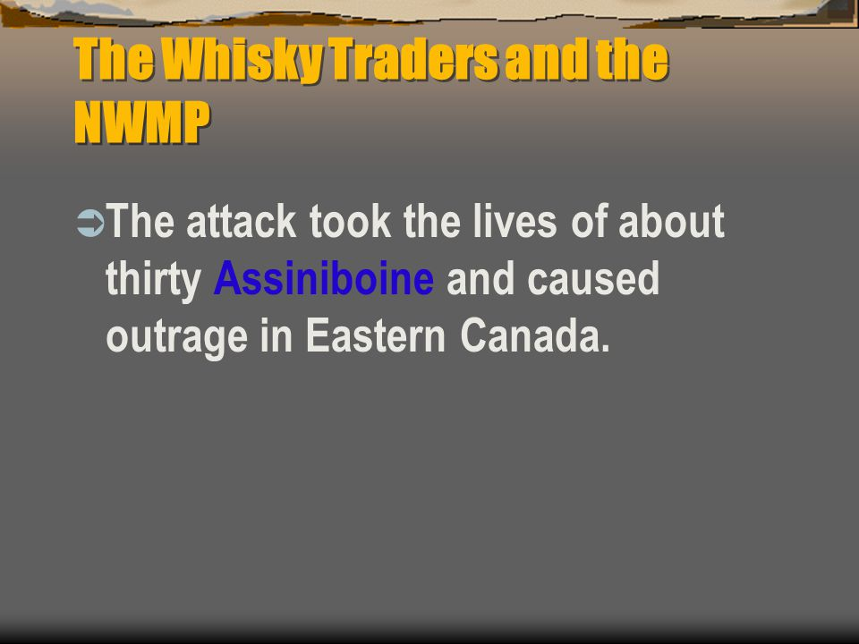 The Whisky Traders and the NWMP  The attack took the lives of about thirty Assiniboine and caused outrage in Eastern Canada.