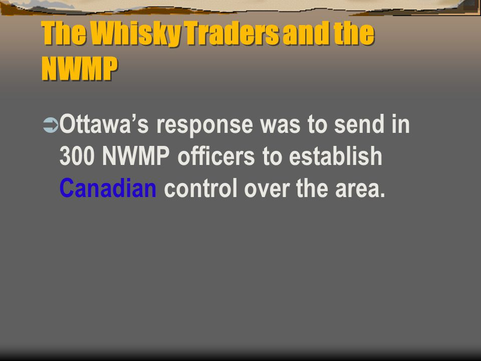 The Whisky Traders and the NWMP  Ottawa's response was to send in 300 NWMP officers to establish Canadian control over the area.
