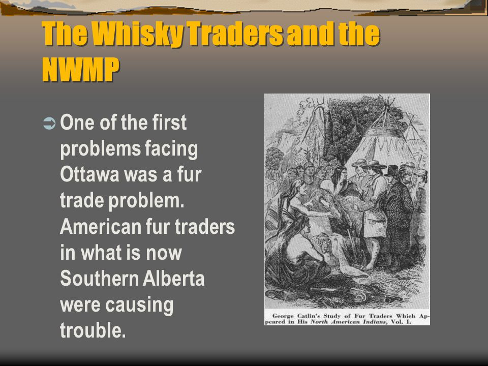 The Whisky Traders and the NWMP  One of the first problems facing Ottawa was a fur trade problem. American fur traders in what is now Southern Albert