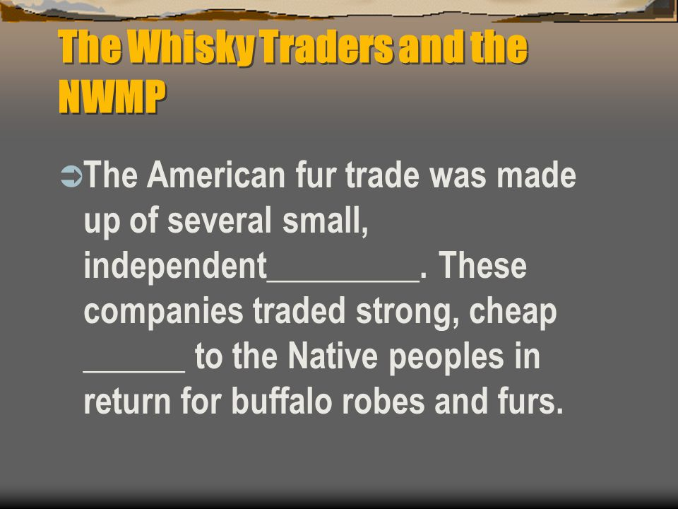 The Whisky Traders and the NWMP  The American fur trade was made up of several small, independent_________. These companies traded strong, cheap ____