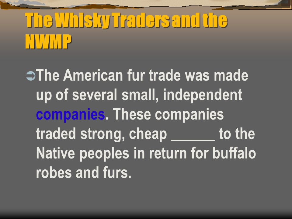 The Whisky Traders and the NWMP  The American fur trade was made up of several small, independent companies. These companies traded strong, cheap ___