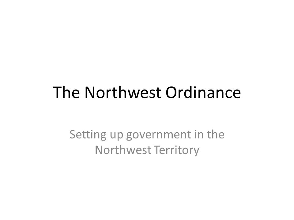 The Northwest Ordinance Setting up government in the Northwest Territory