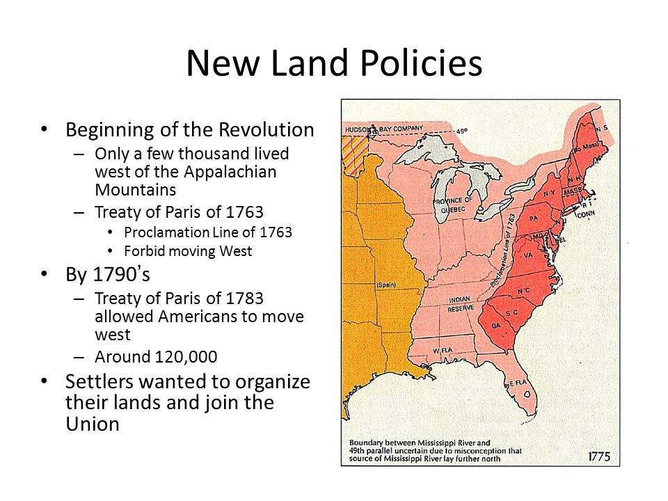 New Land Policies Beginning of the Revolution – Only a few thousand lived west of the Appalachian Mountains – Treaty of Paris of 1763 Proclamation Line of 1763 Forbid moving West By 1790's – Treaty of Paris of 1783 allowed Americans to move west – Around 120,000 Settlers wanted to organize their lands and join the Union