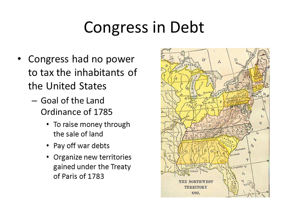Congress in Debt Congress had no power to tax the inhabitants of the United States – Goal of the Land Ordinance of 1785 To raise money through the sale of land Pay off war debts Organize new territories gained under the Treaty of Paris of 1783