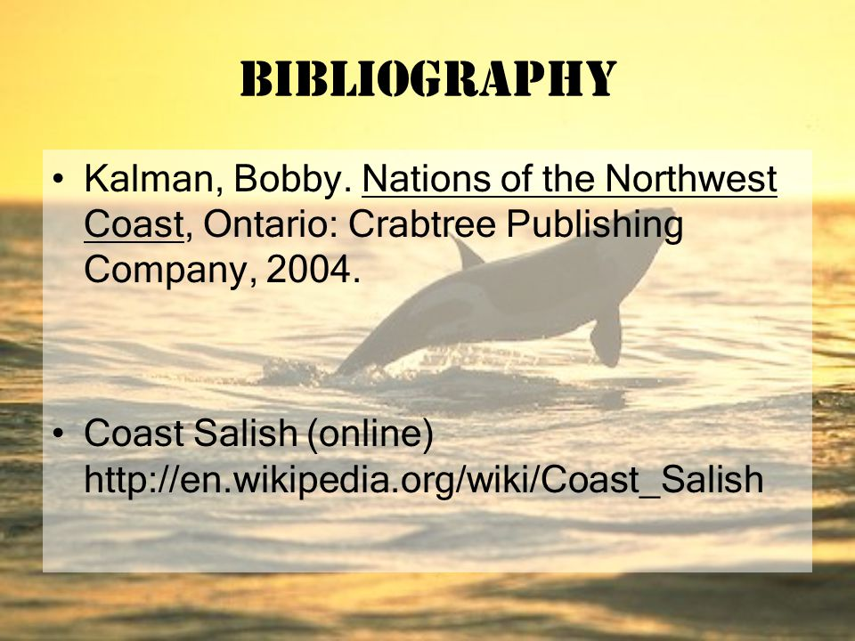 Bibliography Kalman, Bobby. Nations of the Northwest Coast, Ontario: Crabtree Publishing Company, 2004. Coast Salish (online) http://en.wikipedia.org/