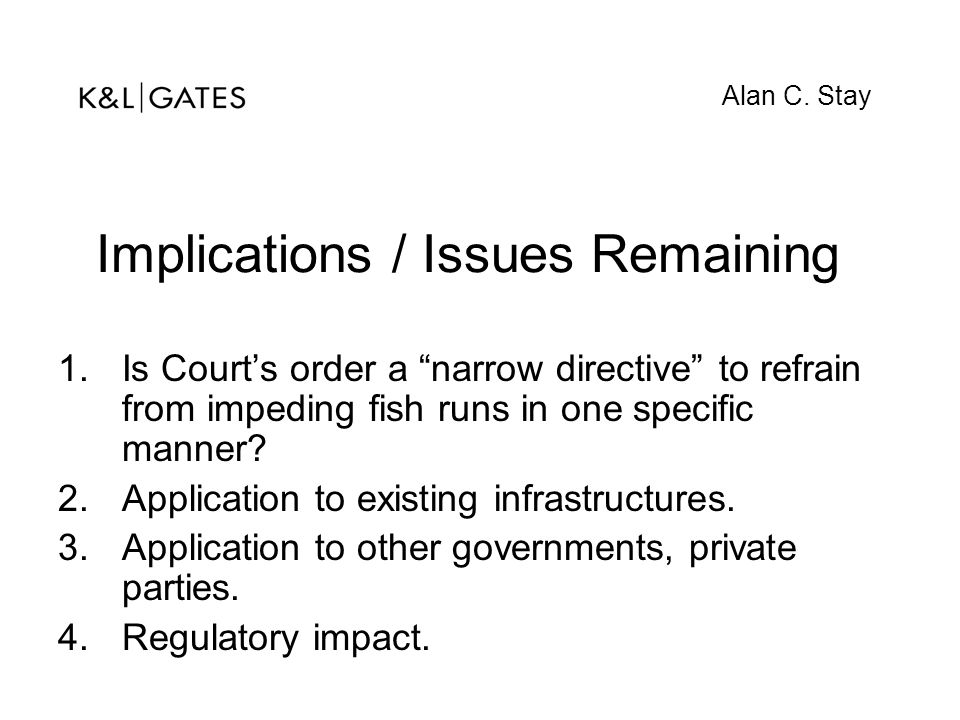 """Implications / Issues Remaining 1.Is Court's order a """"narrow directive"""" to refrain from impeding fish runs in one specific manner? 2.Application to ex"""