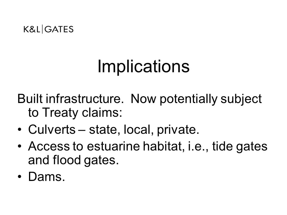 Implications Built infrastructure. Now potentially subject to Treaty claims: Culverts – state, local, private. Access to estuarine habitat, i.e., tide
