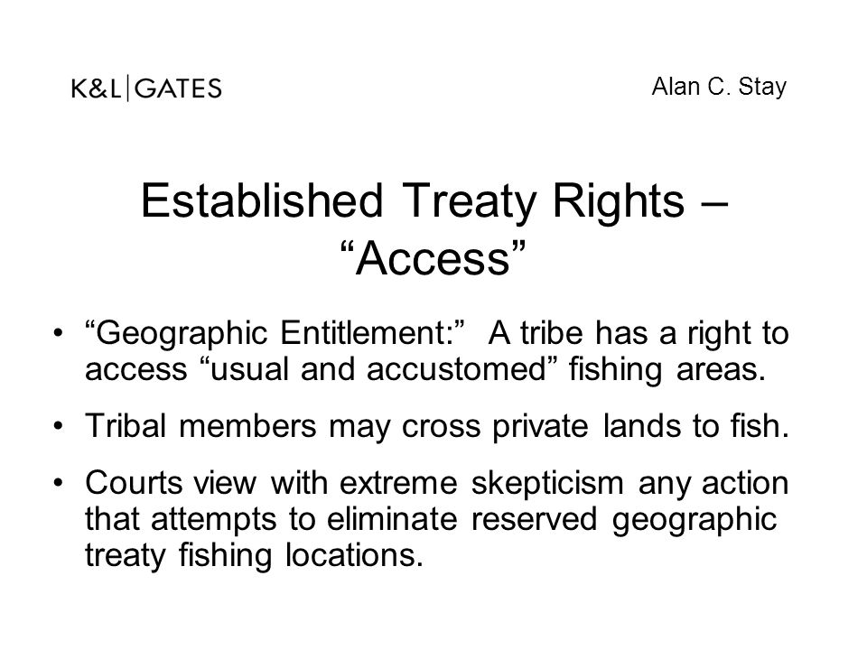 """Established Treaty Rights – """"Access"""" """"Geographic Entitlement:"""" A tribe has a right to access """"usual and accustomed"""" fishing areas. Tribal members may"""