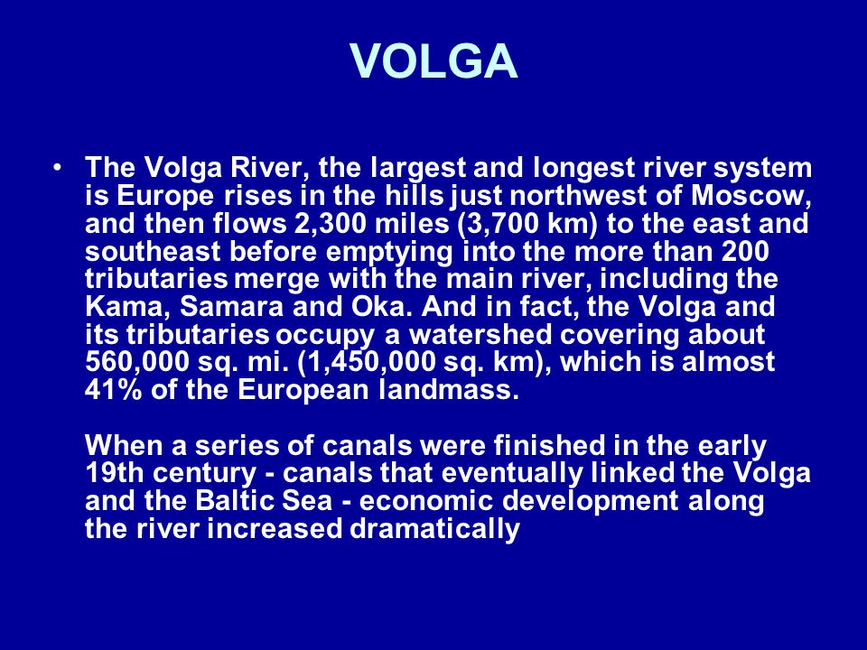 The Volga River, the largest and longest river system is Europe rises in the hills just northwest of Moscow, and then flows 2,300 miles (3,700 km) to the east and southeast before emptying into the more than 200 tributaries merge with the main river, including the Kama, Samara and Oka.