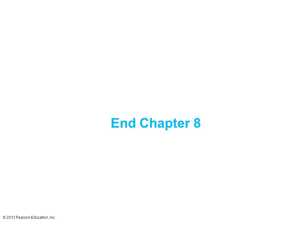 © 2013 Pearson Education, Inc. End Chapter 8