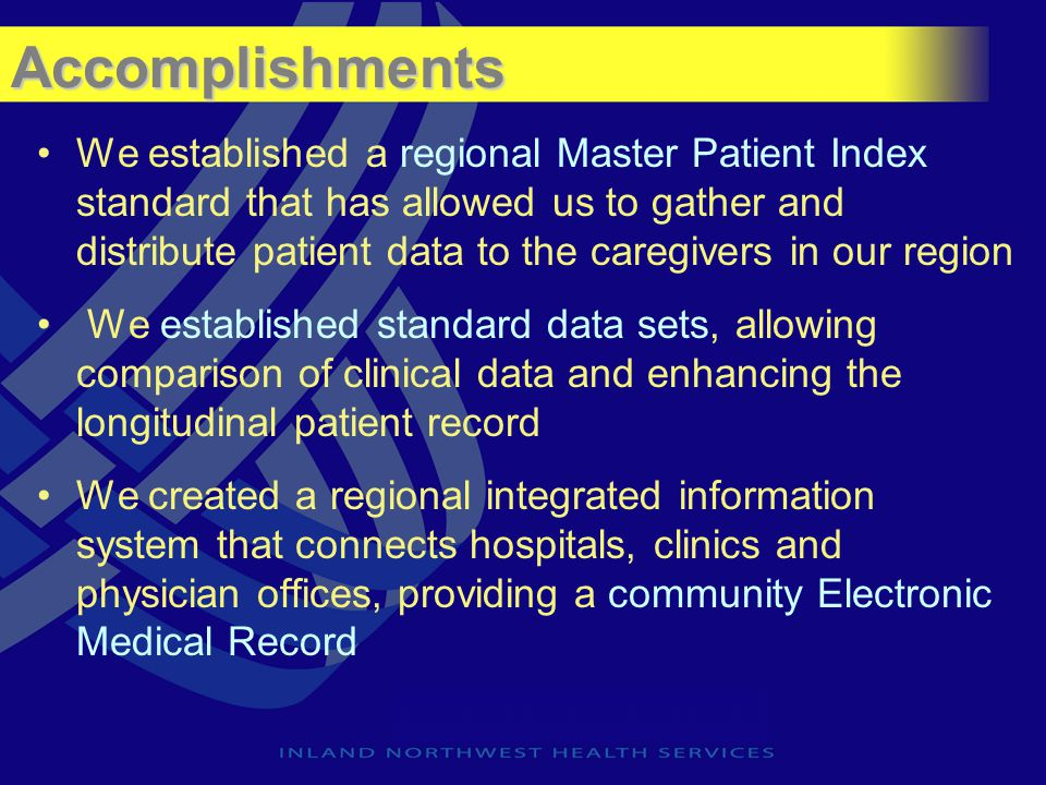 Accomplishments We established a regional Master Patient Index standard that has allowed us to gather and distribute patient data to the caregivers in