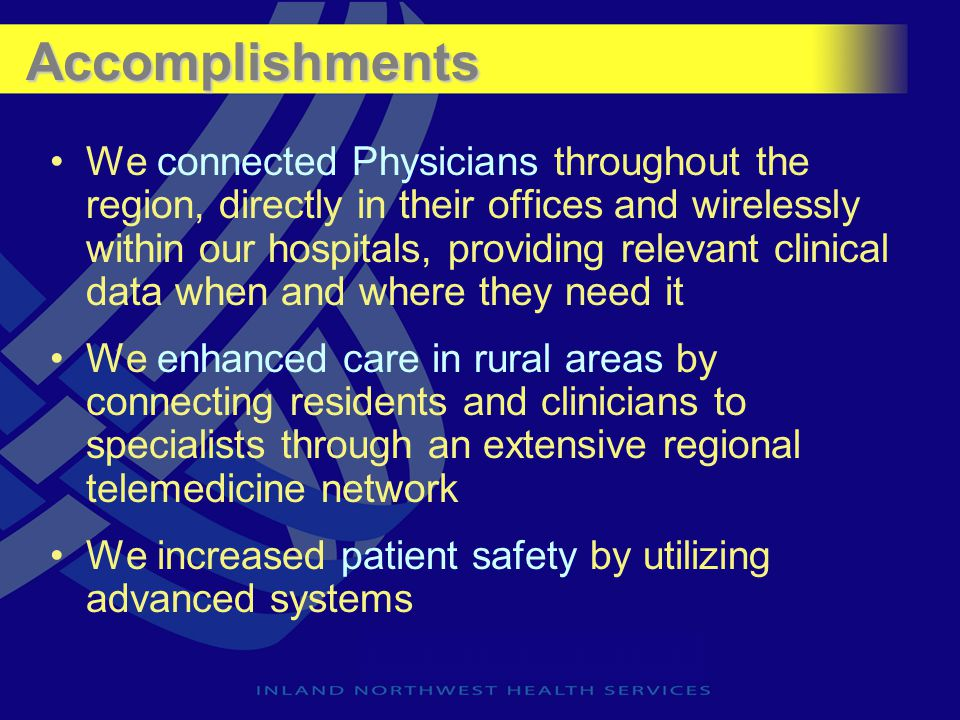 Accomplishments We connected Physicians throughout the region, directly in their offices and wirelessly within our hospitals, providing relevant clini