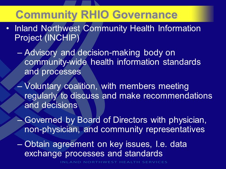 Community RHIO Governance Inland Northwest Community Health Information Project (INCHIP) –Advisory and decision-making body on community-wide health i