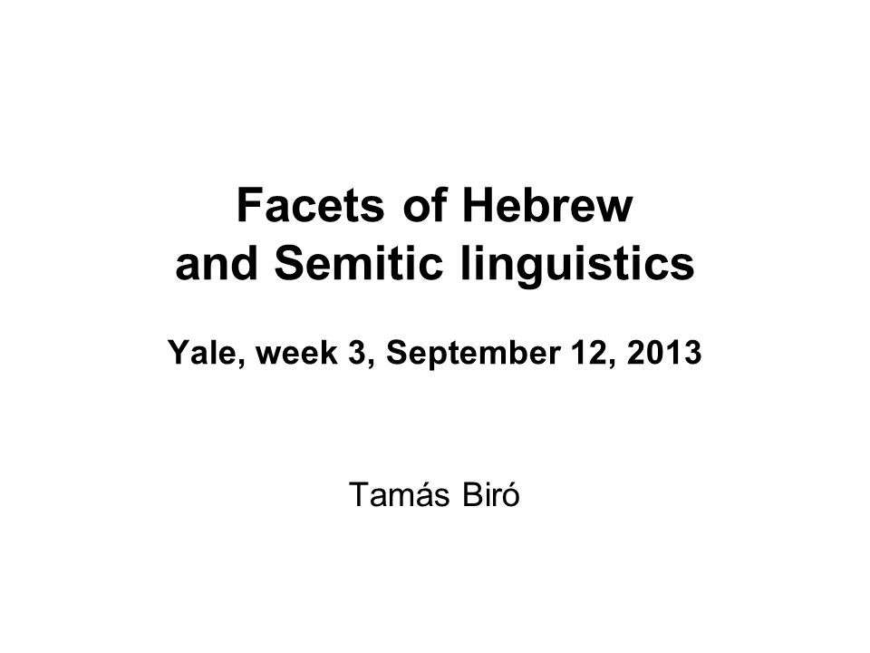 Facets of Hebrew and Semitic linguistics Yale, week 3, September 12, 2013 Tamás Biró
