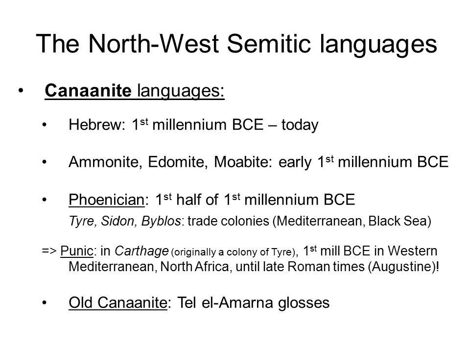 The North-West Semitic languages Canaanite languages: Hebrew: 1 st millennium BCE – today Ammonite, Edomite, Moabite: early 1 st millennium BCE Phoenician: 1 st half of 1 st millennium BCE Tyre, Sidon, Byblos: trade colonies (Mediterranean, Black Sea) => Punic: in Carthage (originally a colony of Tyre), 1 st mill BCE in Western Mediterranean, North Africa, until late Roman times (Augustine).