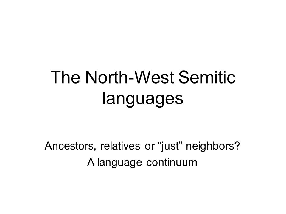 The North-West Semitic languages Ancestors, relatives or just neighbors? A language continuum