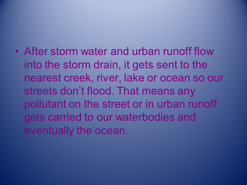 After storm water and urban runoff flow into the storm drain, it gets sent to the nearest creek, river, lake or ocean so our streets don't flood.