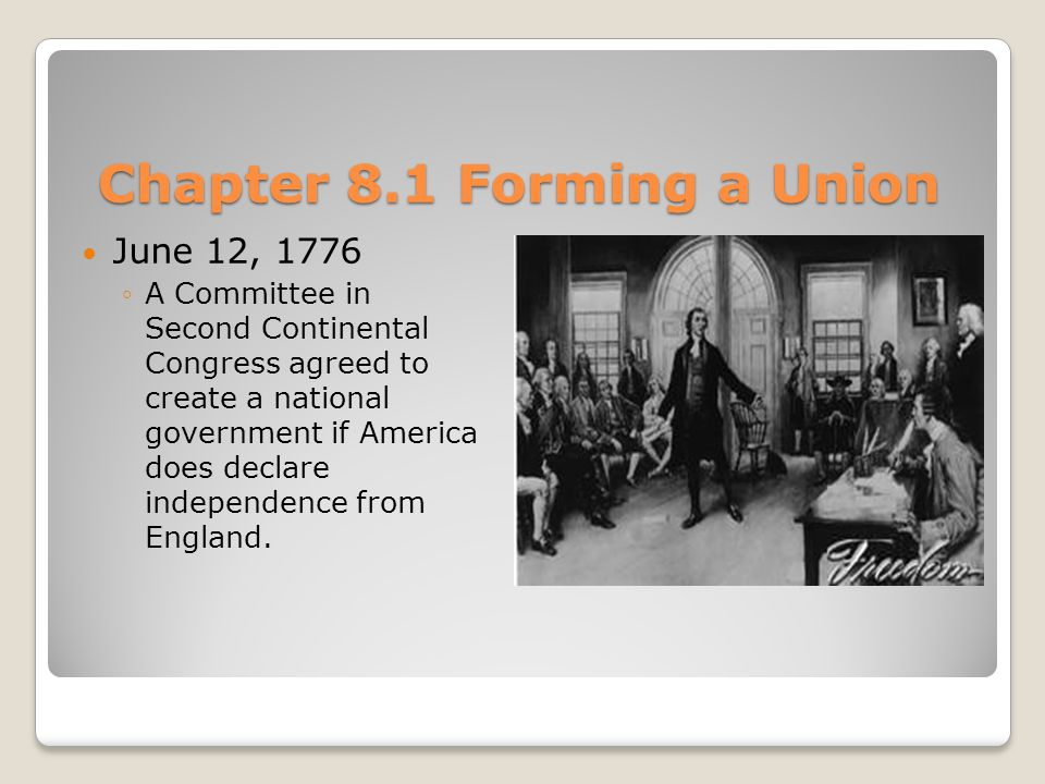 Chapter 8.1 Forming a Union June 12, 1776 ◦A Committee in Second Continental Congress agreed to create a national government if America does declare independence from England.
