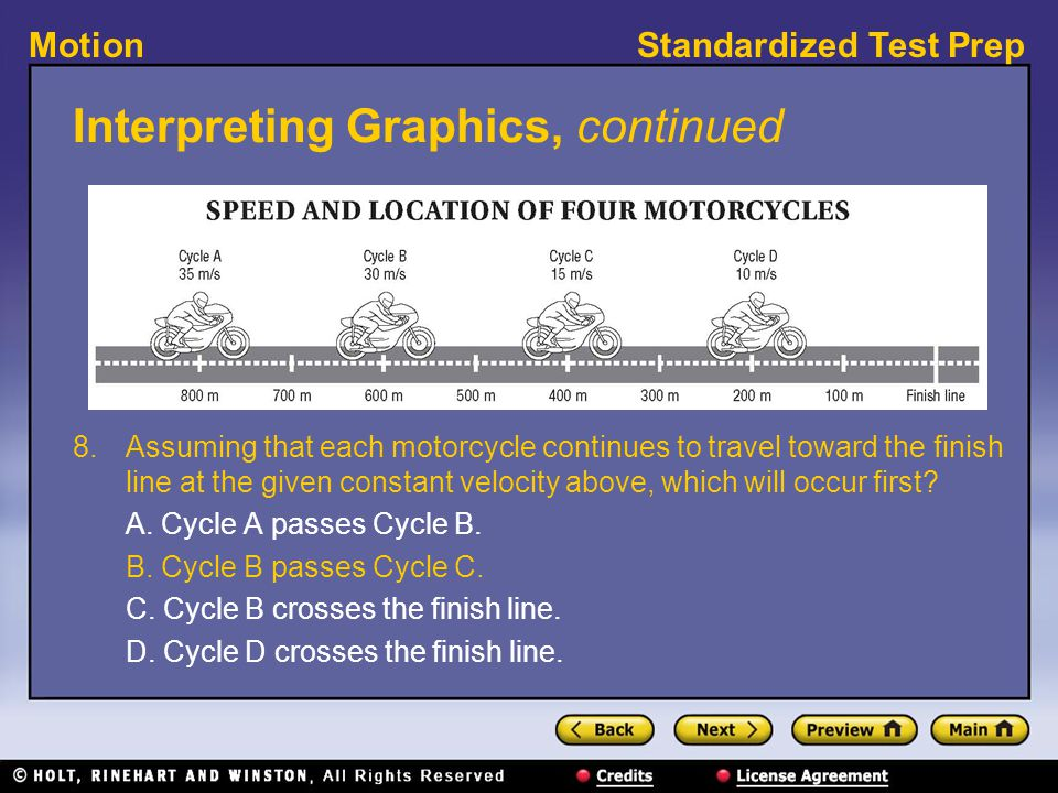 Standardized Test PrepMotion Interpreting Graphics, continued 8. Assuming that each motorcycle continues to travel toward the finish line at the given