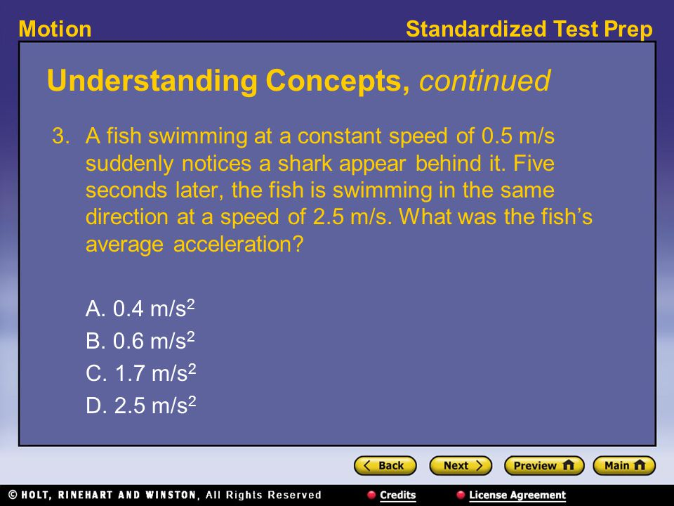Standardized Test PrepMotion Understanding Concepts, continued 3. A fish swimming at a constant speed of 0.5 m/s suddenly notices a shark appear behin