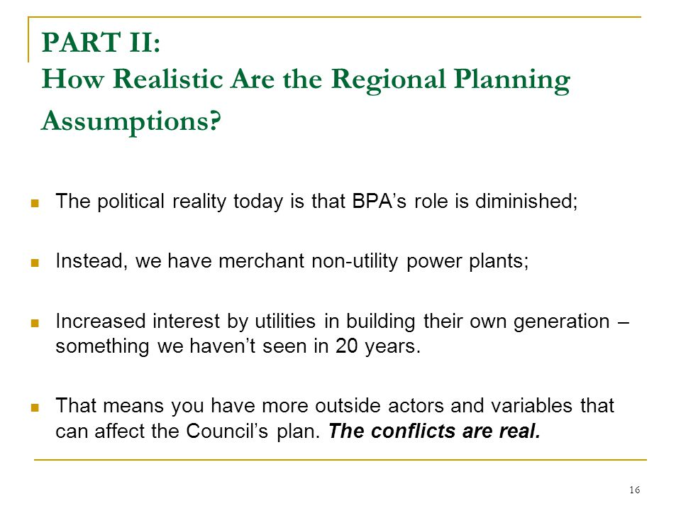 16 PART II: How Realistic Are the Regional Planning Assumptions? The political reality today is that BPA's role is diminished; Instead, we have mercha
