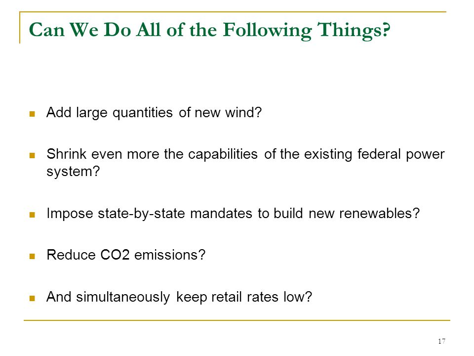 17 Can We Do All of the Following Things? Add large quantities of new wind? Shrink even more the capabilities of the existing federal power system? Im