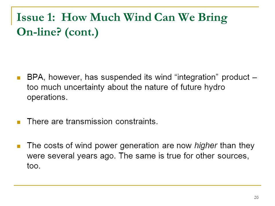 "20 Issue 1: How Much Wind Can We Bring On-line? (cont.) BPA, however, has suspended its wind ""integration"" product – too much uncertainty about the na"