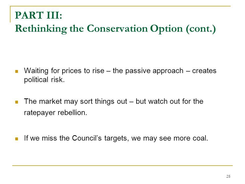 28 PART III: Rethinking the Conservation Option (cont.) Waiting for prices to rise – the passive approach – creates political risk. The market may sor