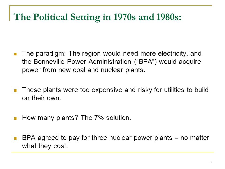 "8 The Political Setting in 1970s and 1980s: The paradigm: The region would need more electricity, and the Bonneville Power Administration (""BPA"") woul"