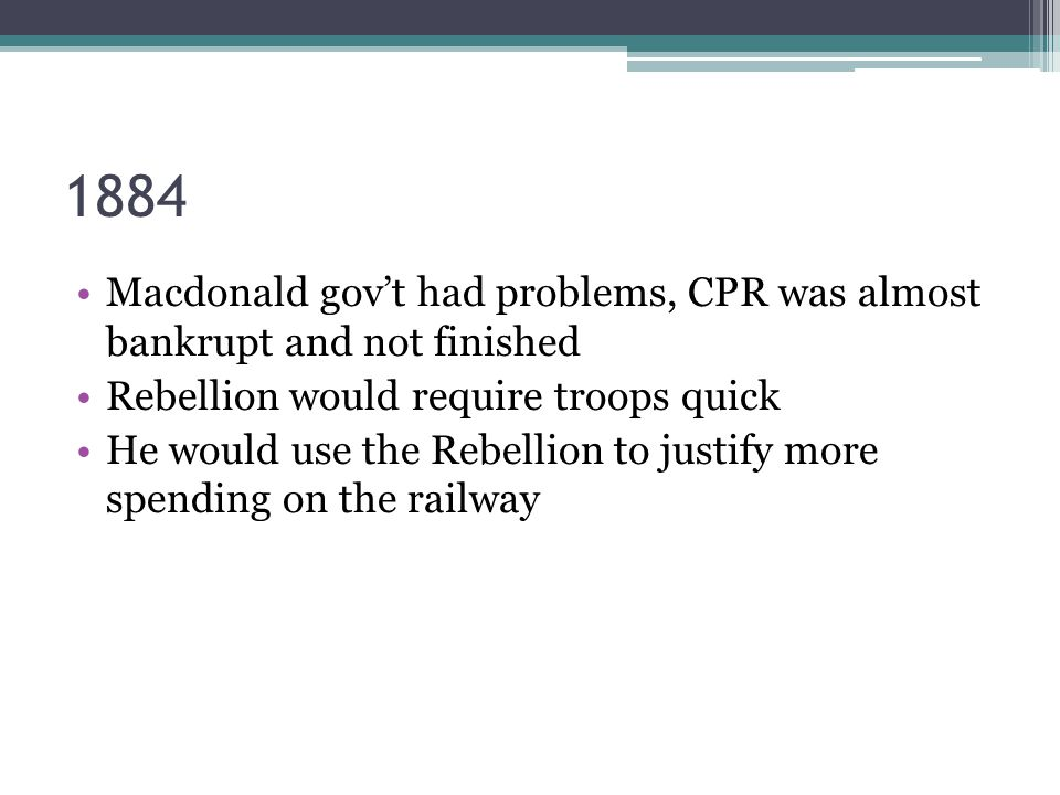 1884 Macdonald gov't had problems, CPR was almost bankrupt and not finished Rebellion would require troops quick He would use the Rebellion to justify more spending on the railway